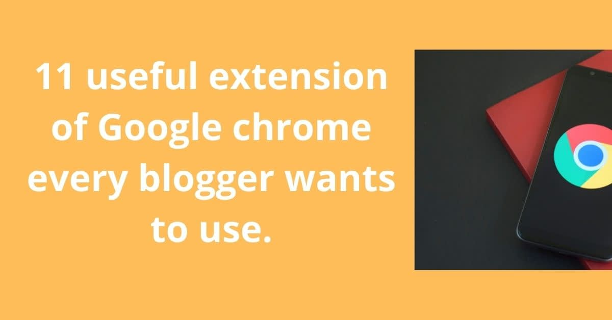 11 useful extension of Google chrome every blogger wants to use.